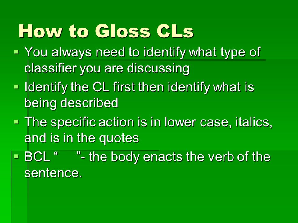 How to Gloss CLs  You always need to identify what type of classifier you are discussing  Identify the CL first then identify what is being described  The specific action is in lower case, italics, and is in the quotes  BCL - the body enacts the verb of the sentence.