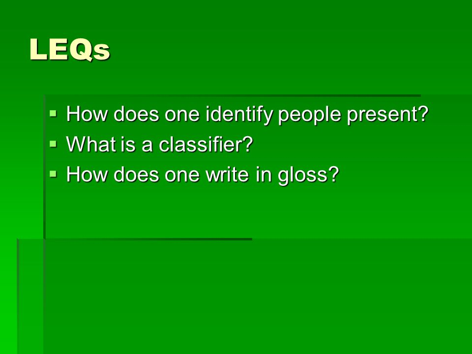 LEQs  How does one identify people present  What is a classifier  How does one write in gloss