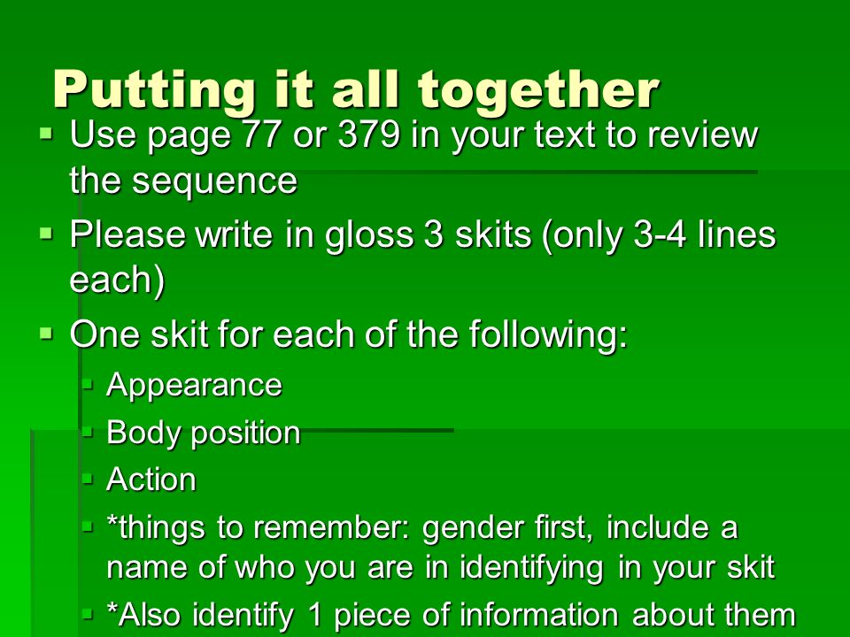 Putting it all together  Use page 77 or 379 in your text to review the sequence  Please write in gloss 3 skits (only 3-4 lines each)  One skit for each of the following:  Appearance  Body position  Action  *things to remember: gender first, include a name of who you are in identifying in your skit  *Also identify 1 piece of information about them