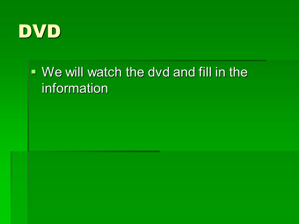 DVD  We will watch the dvd and fill in the information