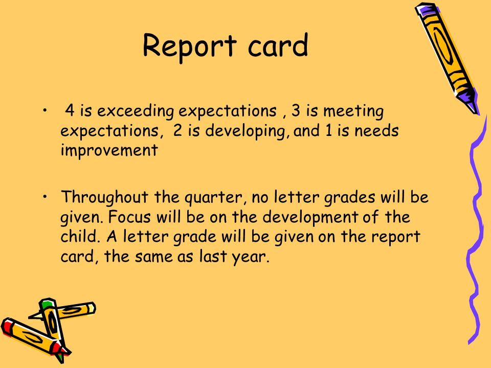 Report card 4 is exceeding expectations, 3 is meeting expectations, 2 is developing, and 1 is needs improvement Throughout the quarter, no letter grades will be given.