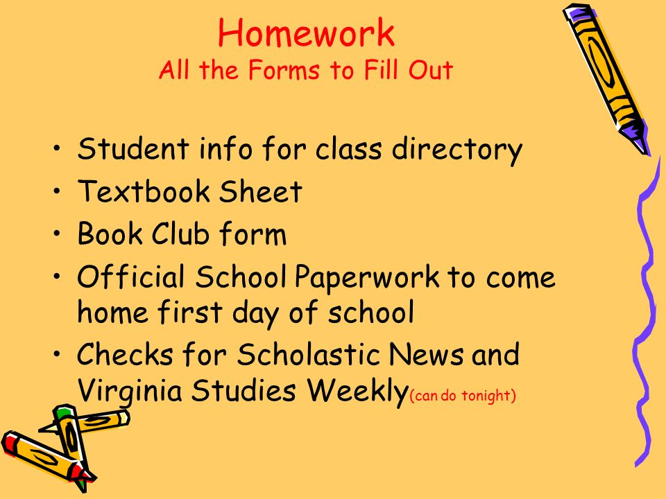 Homework All the Forms to Fill Out Student info for class directory Textbook Sheet Book Club form Official School Paperwork to come home first day of school Checks for Scholastic News and Virginia Studies Weekly (can do tonight)