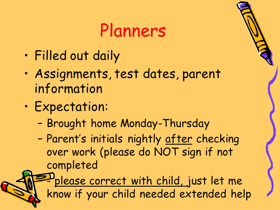 Planners Filled out daily Assignments, test dates, parent information Expectation: –Brought home Monday-Thursday –Parent's initials nightly after checking over work (please do NOT sign if not completed –- please correct with child, just let me know if your child needed extended help