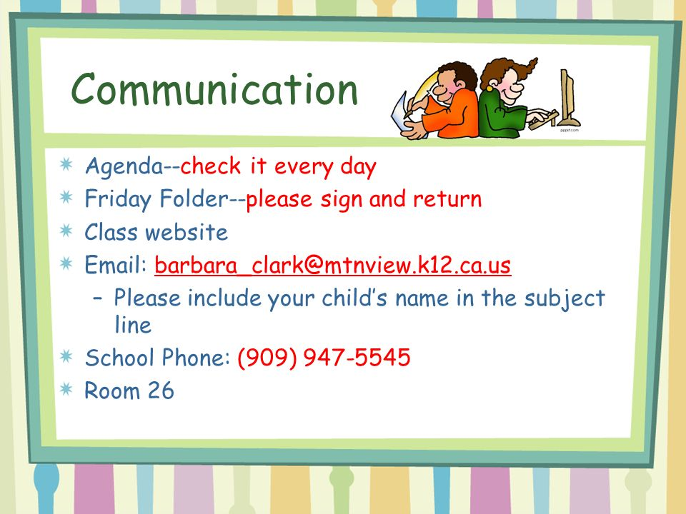 Communication Agenda--check it every day Friday Folder--please sign and return Class website   –Please include your child's name in the subject line School Phone: (909) Room 26