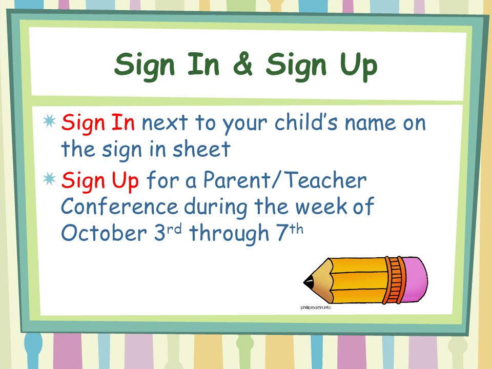 Sign In & Sign Up Sign In next to your child's name on the sign in sheet Sign Up for a Parent/Teacher Conference during the week of October 3 rd through 7 th