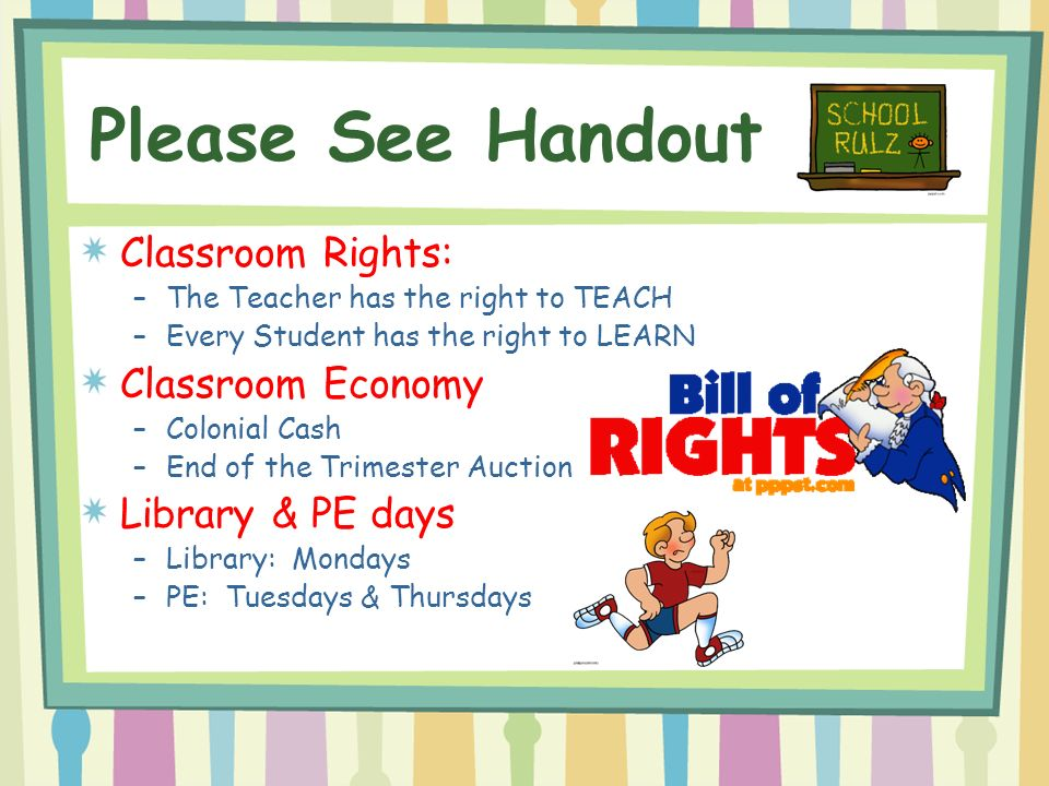 Please See Handout Classroom Rights: –The Teacher has the right to TEACH –Every Student has the right to LEARN Classroom Economy –Colonial Cash –End of the Trimester Auction Library & PE days –Library: Mondays –PE: Tuesdays & Thursdays