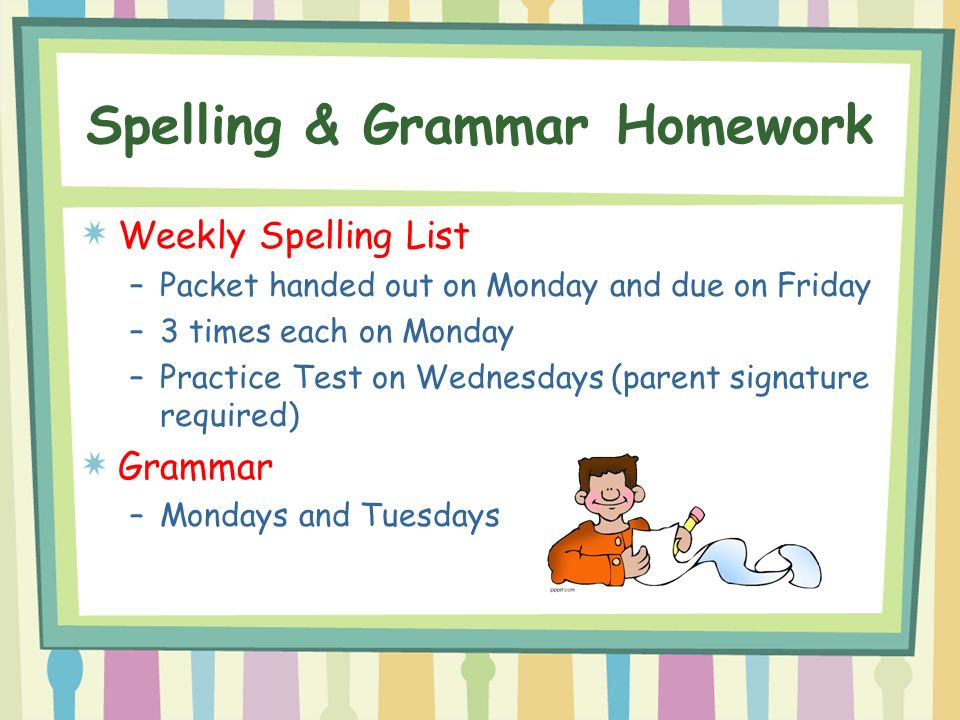 Spelling & Grammar Homework Weekly Spelling List –Packet handed out on Monday and due on Friday –3 times each on Monday –Practice Test on Wednesdays (parent signature required) Grammar –Mondays and Tuesdays