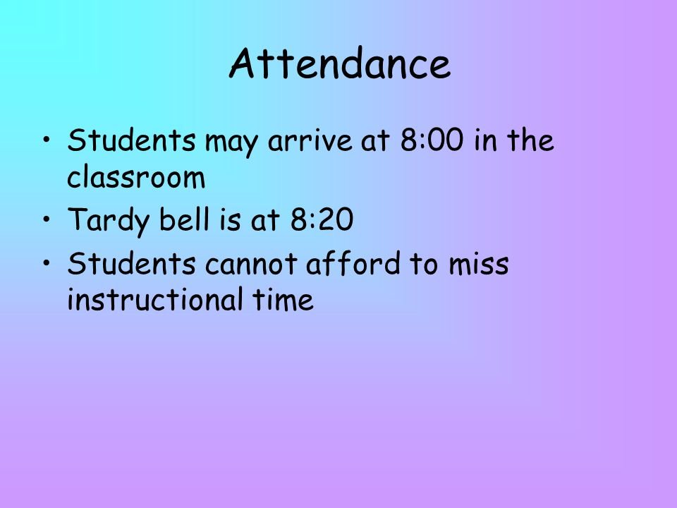 Attendance Students may arrive at 8:00 in the classroom Tardy bell is at 8:20 Students cannot afford to miss instructional time