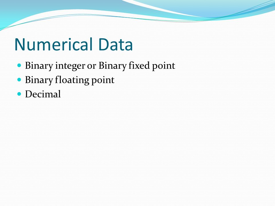 Numerical Data Binary integer or Binary fixed point Binary floating point Decimal