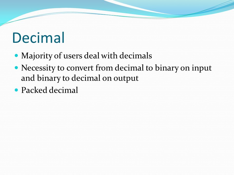 Majority of users deal with decimals Necessity to convert from decimal to binary on input and binary to decimal on output Packed decimal