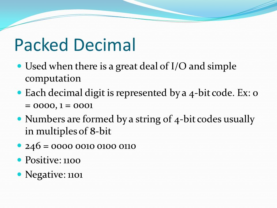 Packed Decimal Used when there is a great deal of I/O and simple computation Each decimal digit is represented by a 4-bit code. Ex: 0 = 0000, 1 = 0001