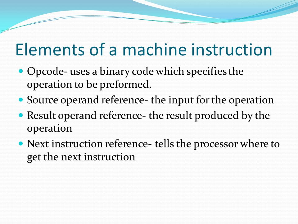 Elements of a machine instruction Opcode- uses a binary code which specifies the operation to be preformed. Source operand reference- the input for th