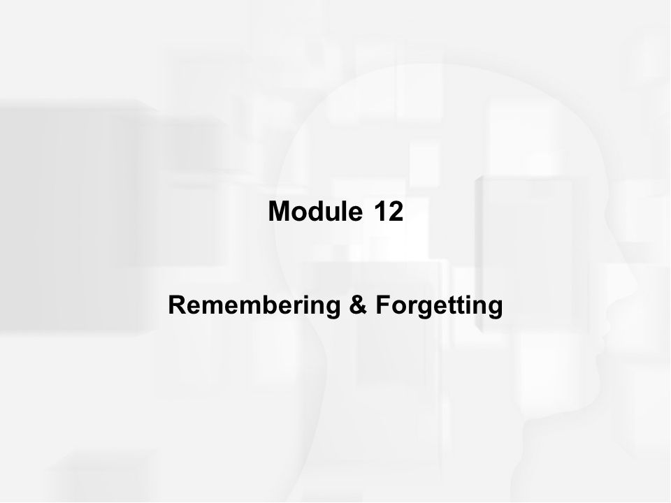 Module 12 Remembering & Forgetting
