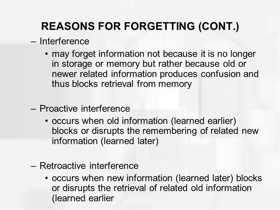 REASONS FOR FORGETTING (CONT.) –Interference may forget information not because it is no longer in storage or memory but rather because old or newer related information produces confusion and thus blocks retrieval from memory –Proactive interference occurs when old information (learned earlier) blocks or disrupts the remembering of related new information (learned later) –Retroactive interference occurs when new information (learned later) blocks or disrupts the retrieval of related old information (learned earlier