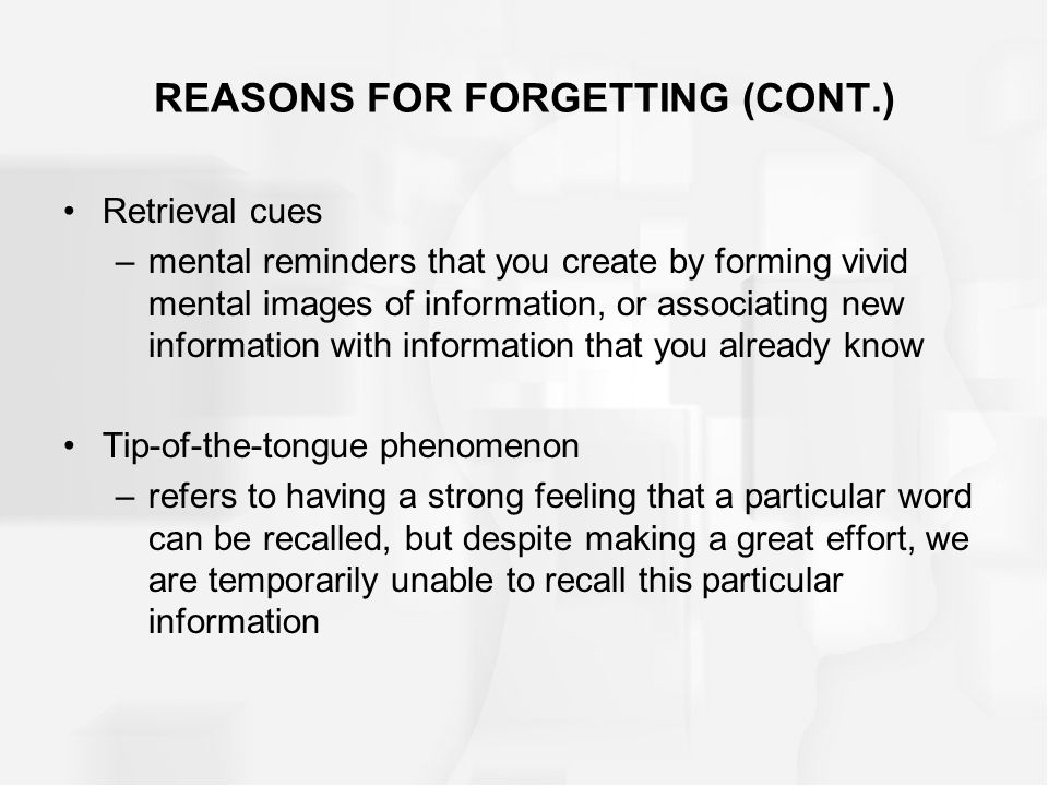 REASONS FOR FORGETTING (CONT.) Retrieval cues –mental reminders that you create by forming vivid mental images of information, or associating new information with information that you already know Tip-of-the-tongue phenomenon –refers to having a strong feeling that a particular word can be recalled, but despite making a great effort, we are temporarily unable to recall this particular information