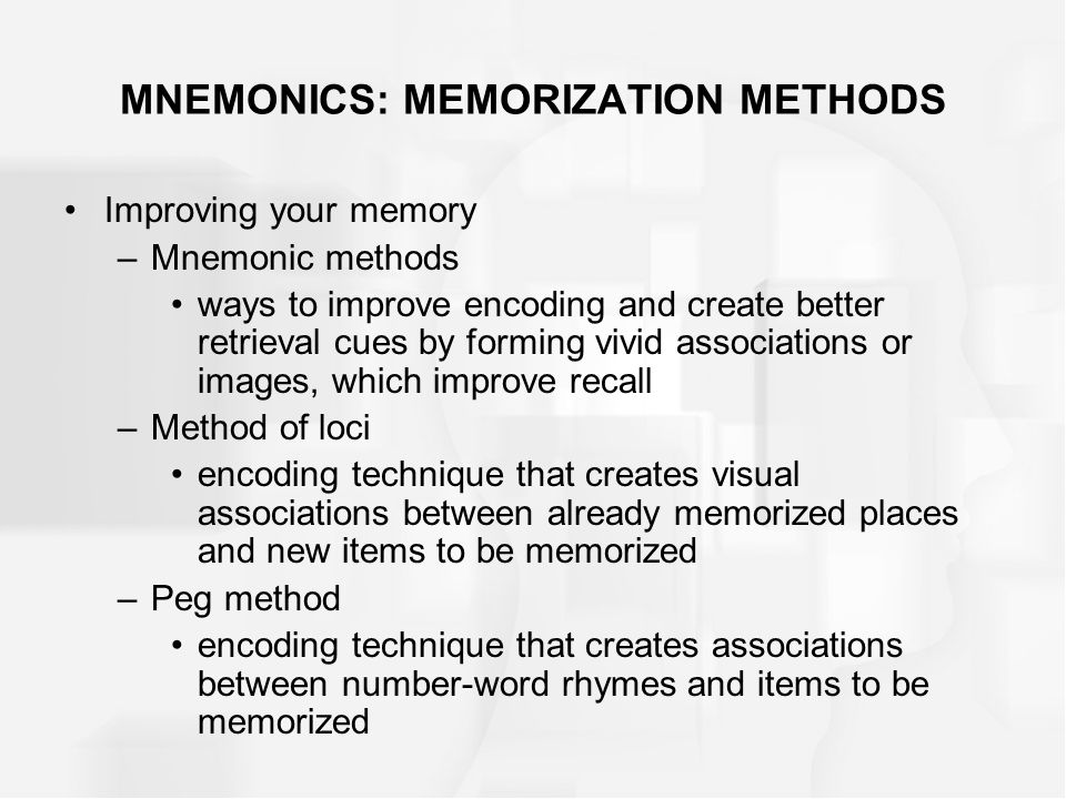 MNEMONICS: MEMORIZATION METHODS Improving your memory –Mnemonic methods ways to improve encoding and create better retrieval cues by forming vivid associations or images, which improve recall –Method of loci encoding technique that creates visual associations between already memorized places and new items to be memorized –Peg method encoding technique that creates associations between number-word rhymes and items to be memorized