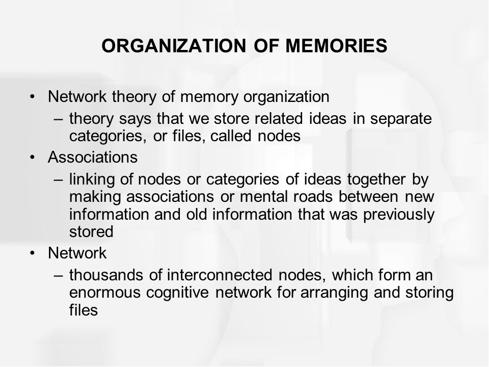 ORGANIZATION OF MEMORIES Network theory of memory organization –theory says that we store related ideas in separate categories, or files, called nodes Associations –linking of nodes or categories of ideas together by making associations or mental roads between new information and old information that was previously stored Network –thousands of interconnected nodes, which form an enormous cognitive network for arranging and storing files
