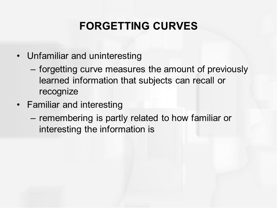 FORGETTING CURVES Unfamiliar and uninteresting –forgetting curve measures the amount of previously learned information that subjects can recall or recognize Familiar and interesting –remembering is partly related to how familiar or interesting the information is