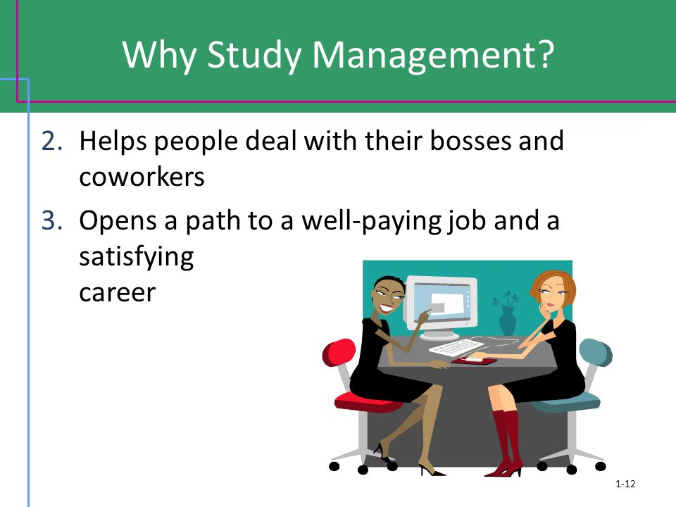 Why Study Management? 2.Helps people deal with their bosses and coworkers 3.Opens a path to a well-paying job and a satisfying career 1-12