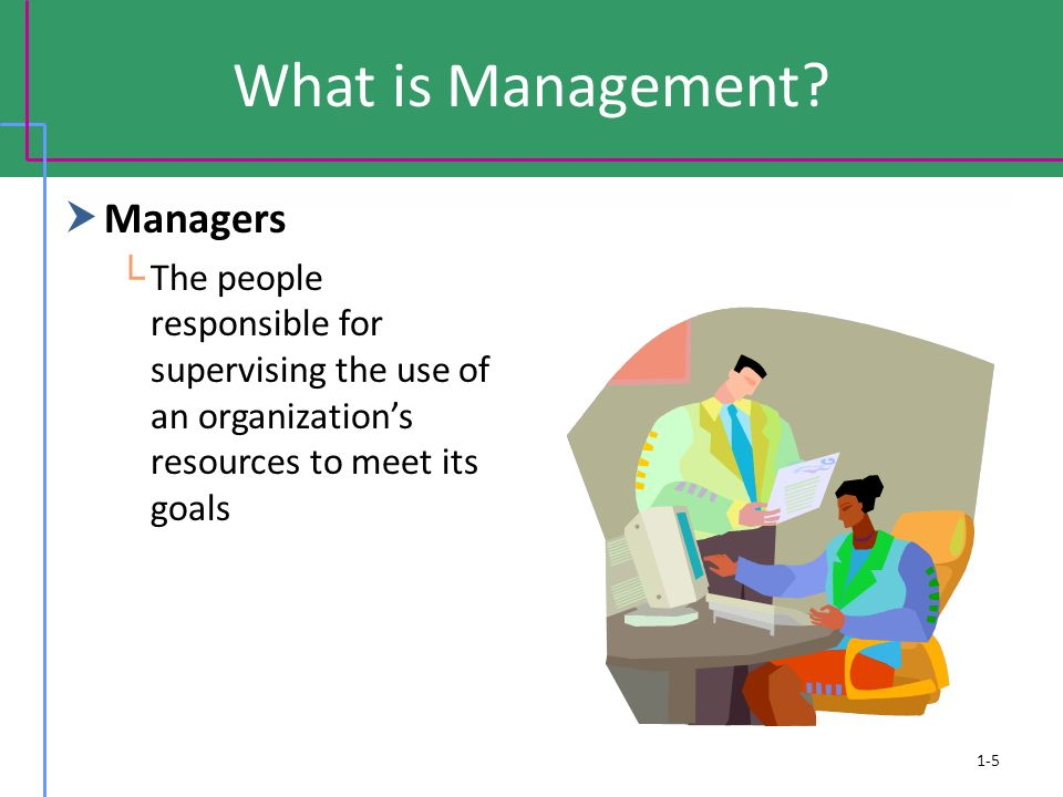 What is Management?  Managers └ The people responsible for supervising the use of an organization's resources to meet its goals 1-5