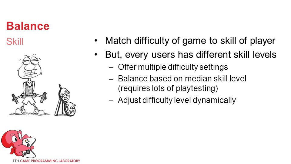 Balance Match difficulty of game to skill of player But, every users has different skill levels –Offer multiple difficulty settings –Balance based on median skill level (requires lots of playtesting) –Adjust difficulty level dynamically Skill