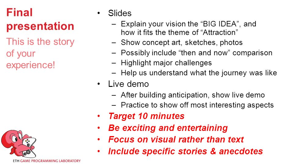 Final presentation Slides –Explain your vision the BIG IDEA , and how it fits the theme of Attraction –Show concept art, sketches, photos –Possibly include then and now comparison –Highlight major challenges –Help us understand what the journey was like Live demo –After building anticipation, show live demo –Practice to show off most interesting aspects Target 10 minutes Be exciting and entertaining Focus on visual rather than text Include specific stories & anecdotes This is the story of your experience!