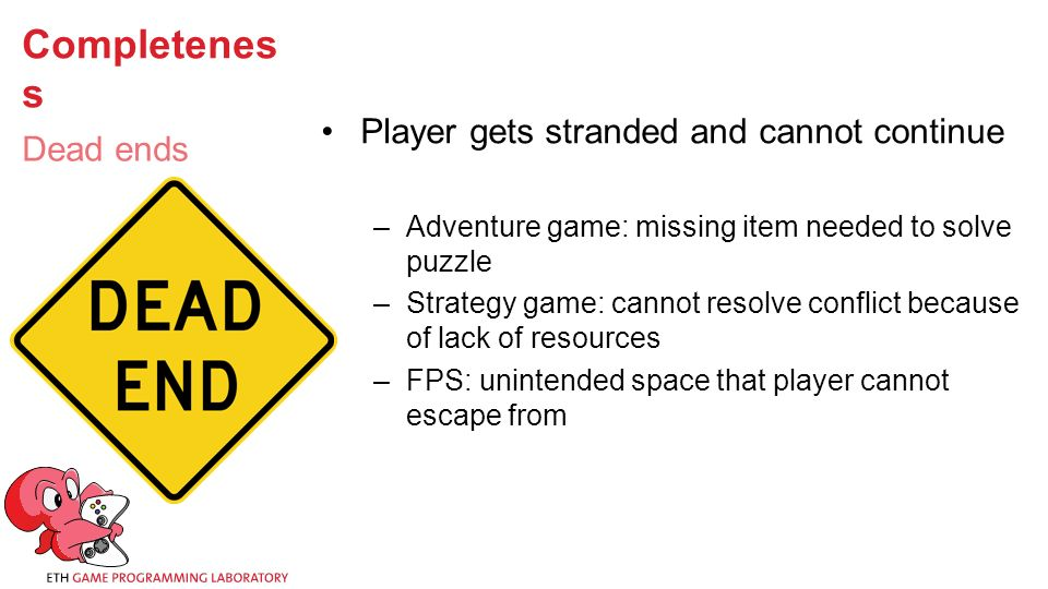 Completenes s Player gets stranded and cannot continue –Adventure game: missing item needed to solve puzzle –Strategy game: cannot resolve conflict because of lack of resources –FPS: unintended space that player cannot escape from Dead ends