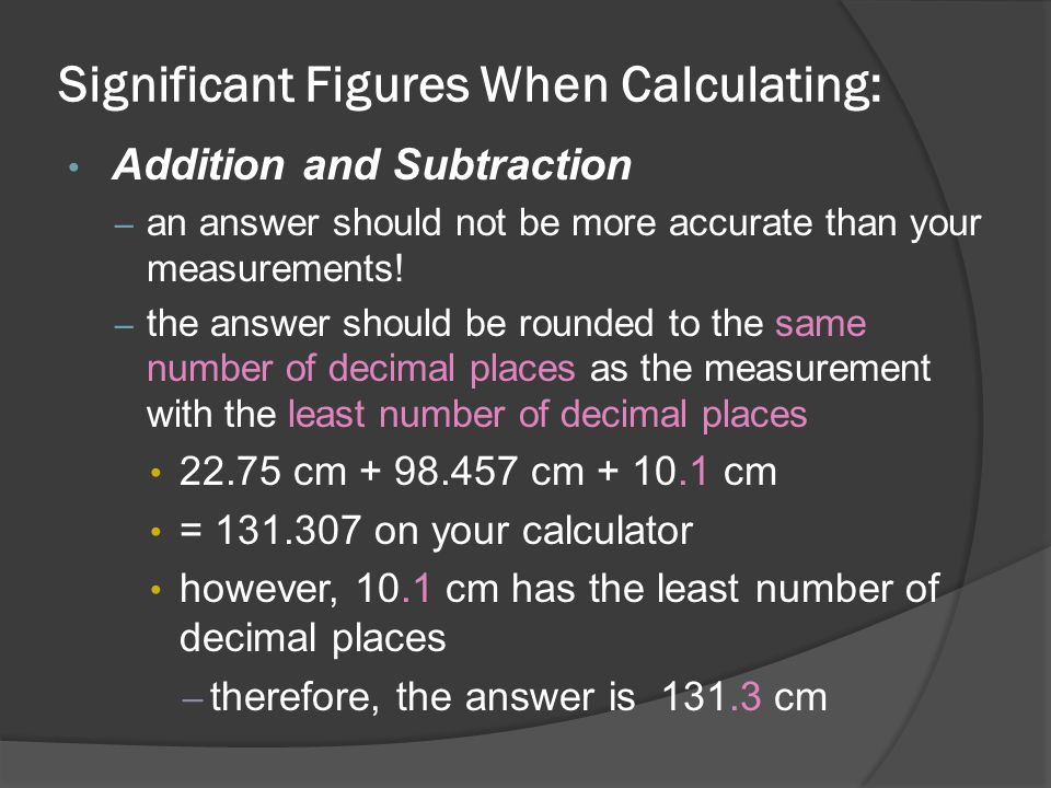 Significant Figures When Calculating: Addition and Subtraction – an answer should not be more accurate than your measurements.