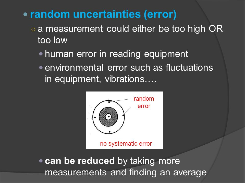 random uncertainties (error) ○ a measurement could either be too high OR too low human error in reading equipment environmental error such as fluctuations in equipment, vibrations….