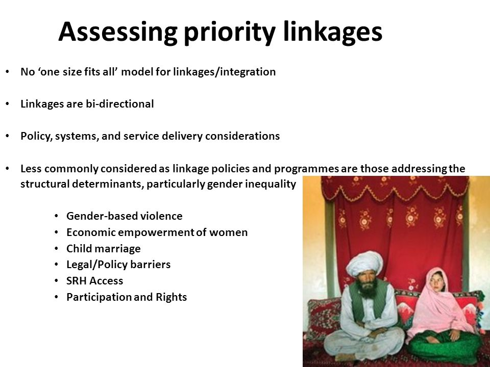 Assessing priority linkages No 'one size fits all' model for linkages/integration Linkages are bi-directional Policy, systems, and service delivery considerations Less commonly considered as linkage policies and programmes are those addressing the structural determinants, particularly gender inequality Gender-based violence Economic empowerment of women Child marriage Legal/Policy barriers SRH Access Participation and Rights