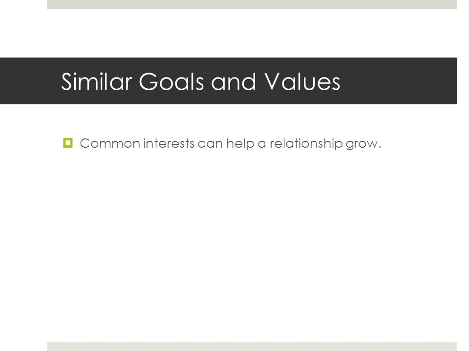 Similar Goals and Values  Common interests can help a relationship grow.