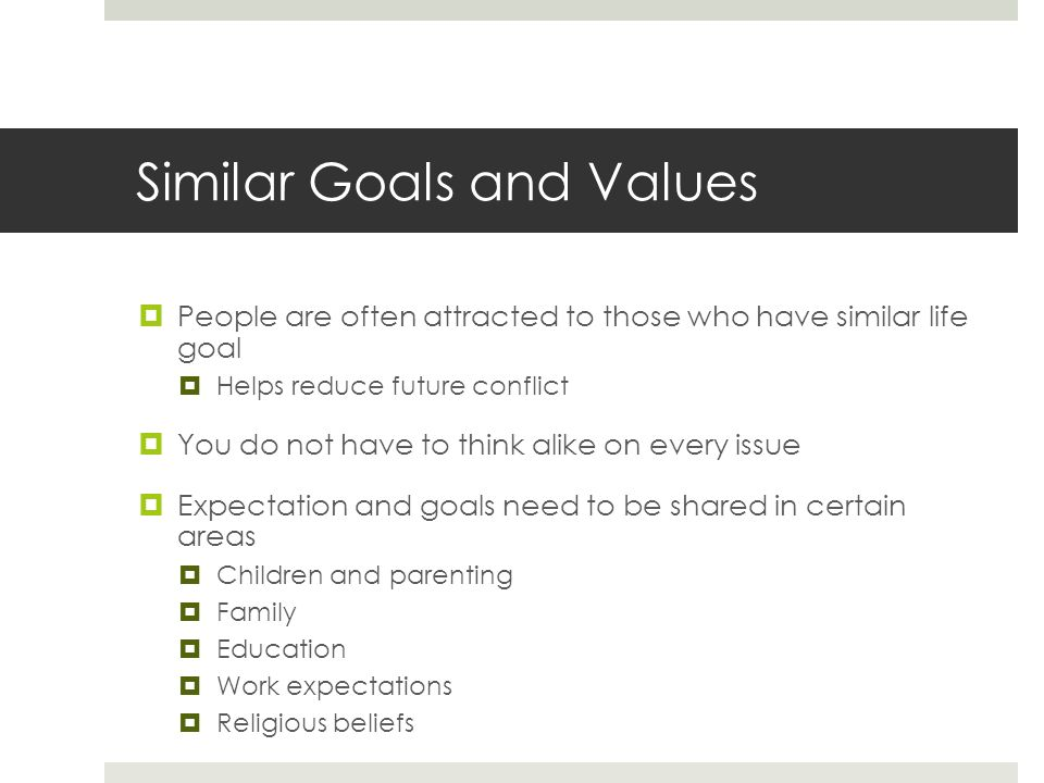 Similar Goals and Values  People are often attracted to those who have similar life goal  Helps reduce future conflict  You do not have to think alike on every issue  Expectation and goals need to be shared in certain areas  Children and parenting  Family  Education  Work expectations  Religious beliefs