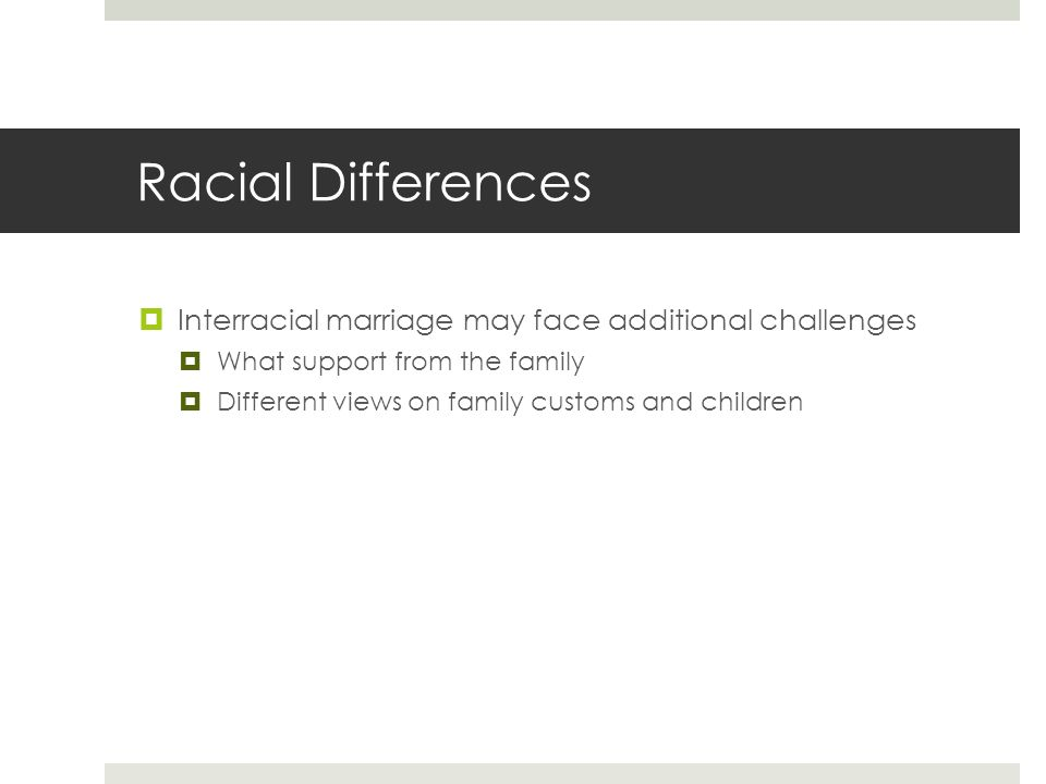 Racial Differences  Interracial marriage may face additional challenges  What support from the family  Different views on family customs and children