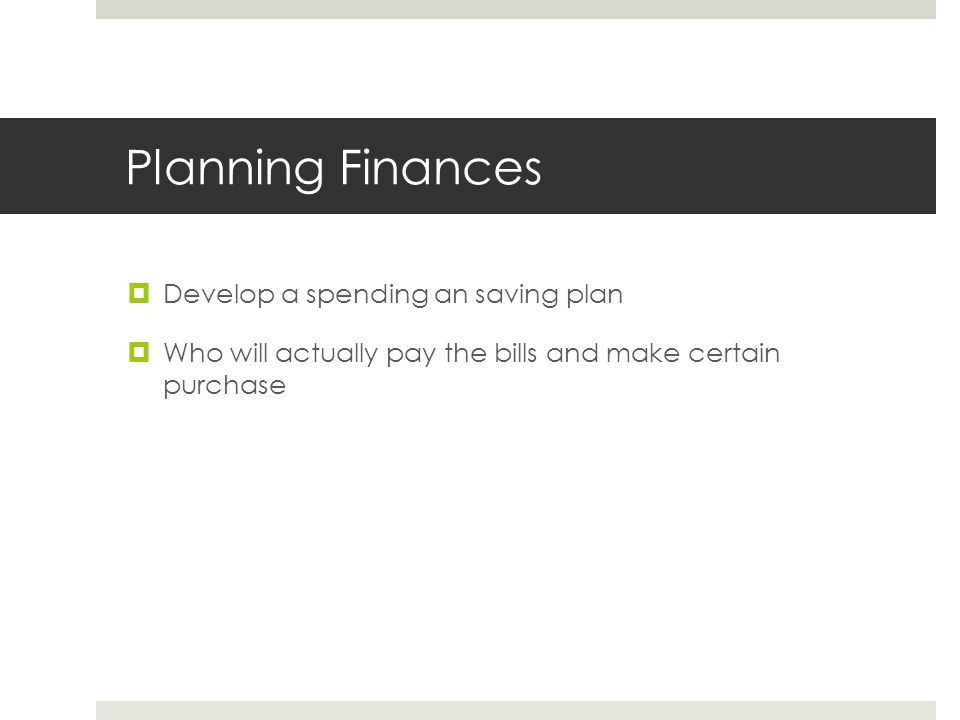 Planning Finances  Develop a spending an saving plan  Who will actually pay the bills and make certain purchase