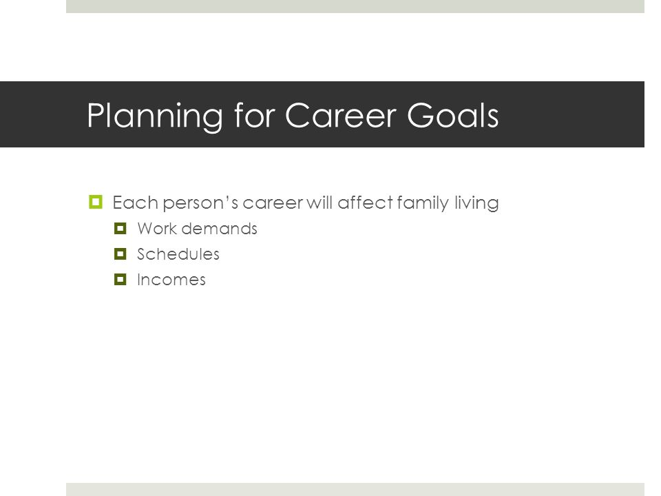 Planning for Career Goals  Each person's career will affect family living  Work demands  Schedules  Incomes