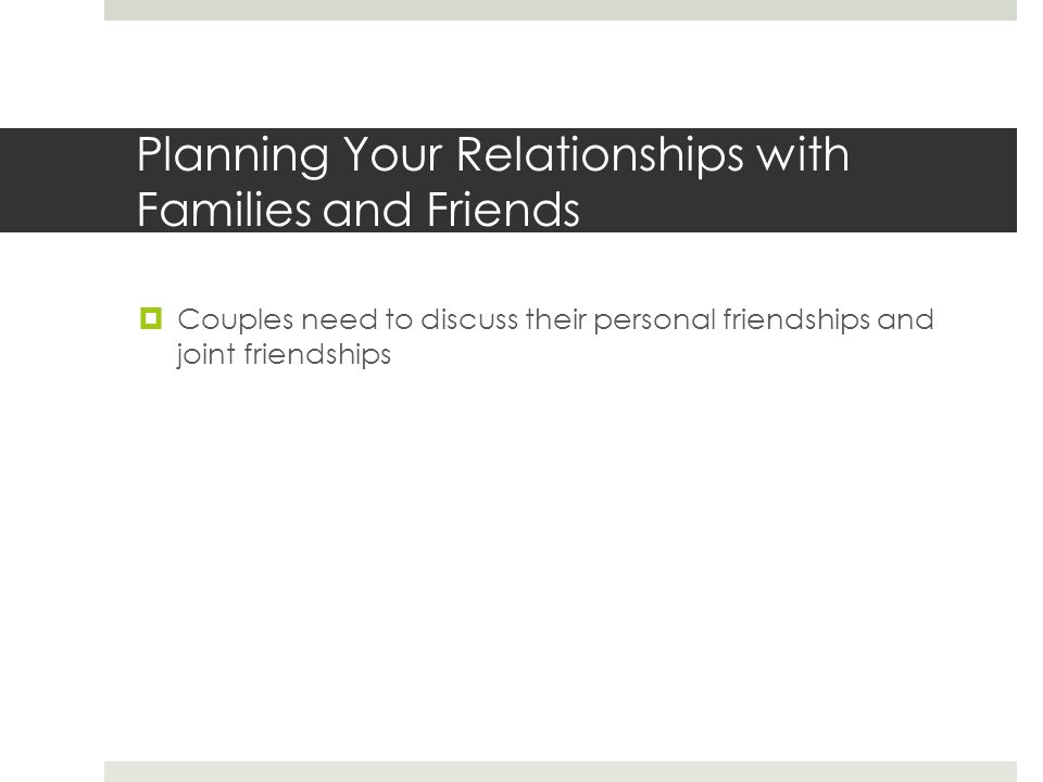Planning Your Relationships with Families and Friends  Couples need to discuss their personal friendships and joint friendships