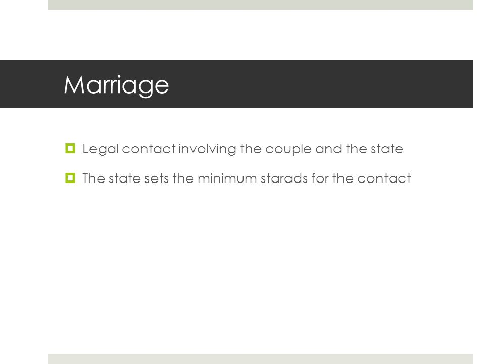 Marriage  Legal contact involving the couple and the state  The state sets the minimum starads for the contact