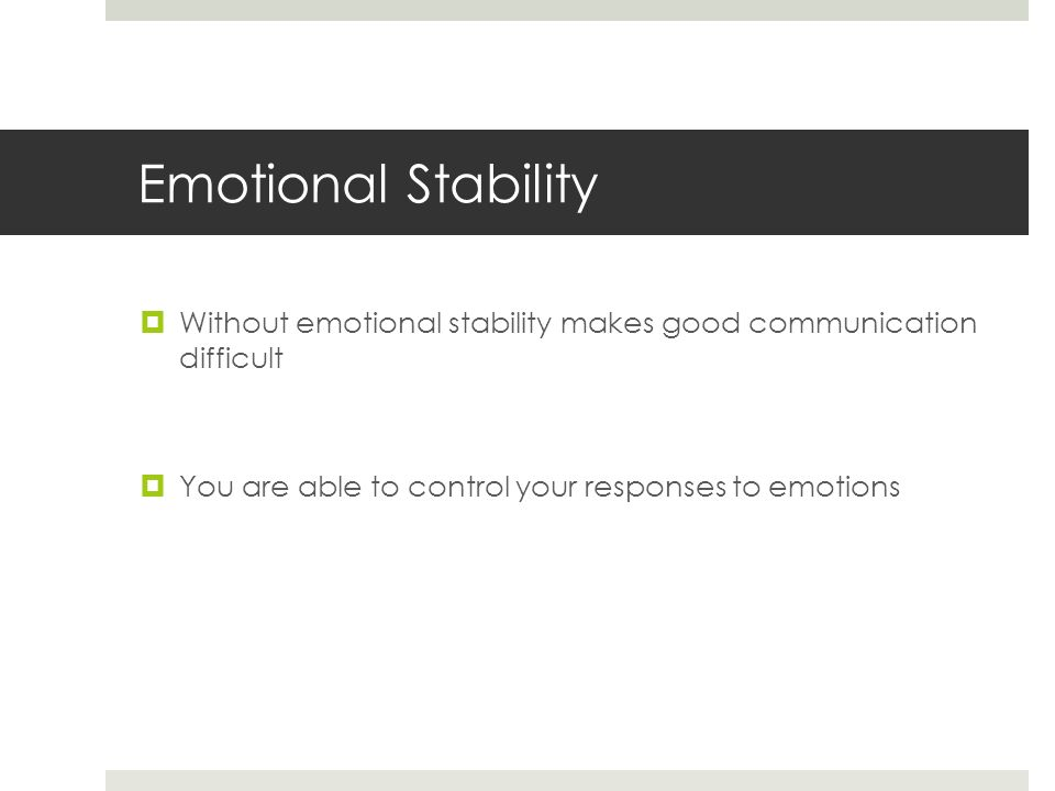 Emotional Stability  Without emotional stability makes good communication difficult  You are able to control your responses to emotions