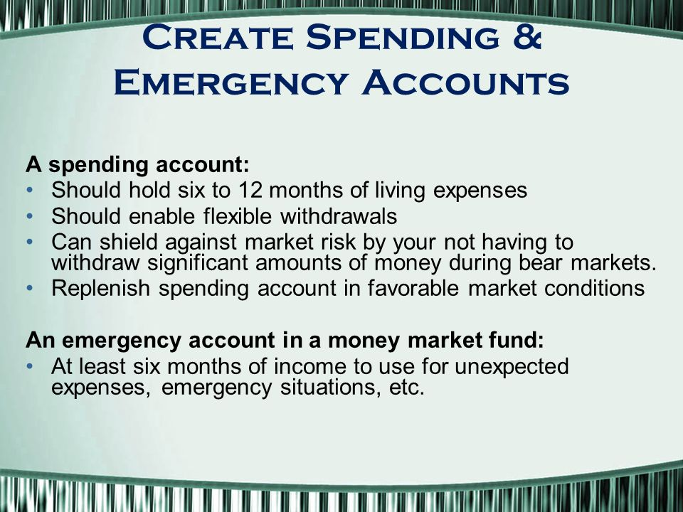 Create Spending & Emergency Accounts A spending account: Should hold six to 12 months of living expenses Should enable flexible withdrawals Can shield against market risk by your not having to withdraw significant amounts of money during bear markets.