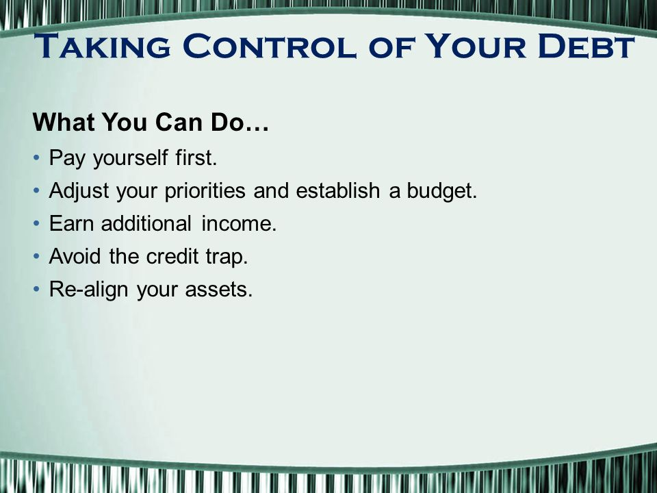 Taking Control of Your Debt What You Can Do… Pay yourself first.