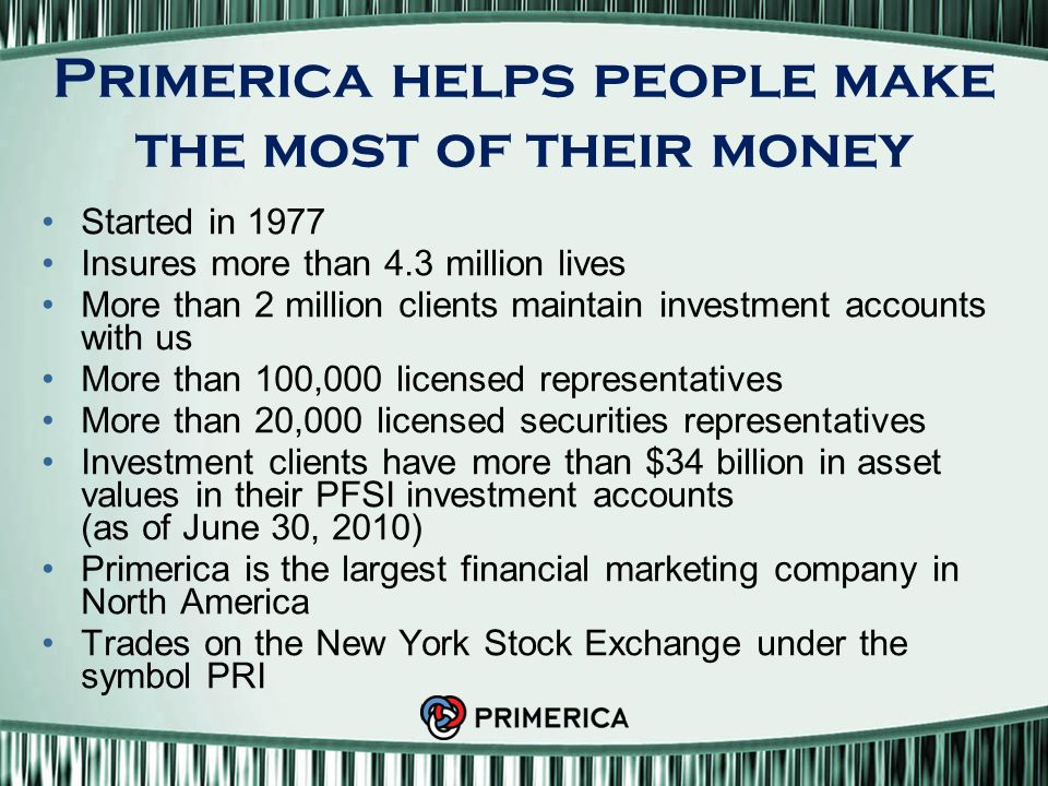 Primerica helps people make the most of their money Started in 1977 Insures more than 4.3 million lives More than 2 million clients maintain investment accounts with us More than 100,000 licensed representatives More than 20,000 licensed securities representatives Investment clients have more than $34 billion in asset values in their PFSI investment accounts (as of June 30, 2010) Primerica is the largest financial marketing company in North America Trades on the New York Stock Exchange under the symbol PRI