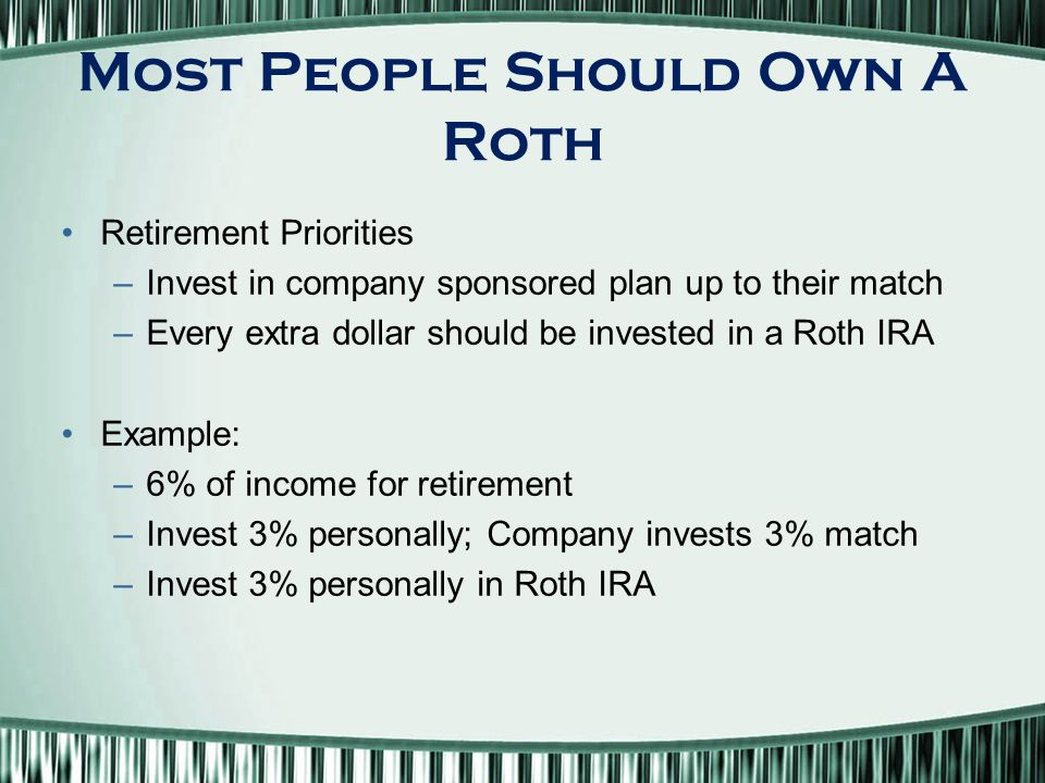Most People Should Own A Roth Retirement Priorities –Invest in company sponsored plan up to their match –Every extra dollar should be invested in a Roth IRA Example: –6% of income for retirement –Invest 3% personally; Company invests 3% match –Invest 3% personally in Roth IRA