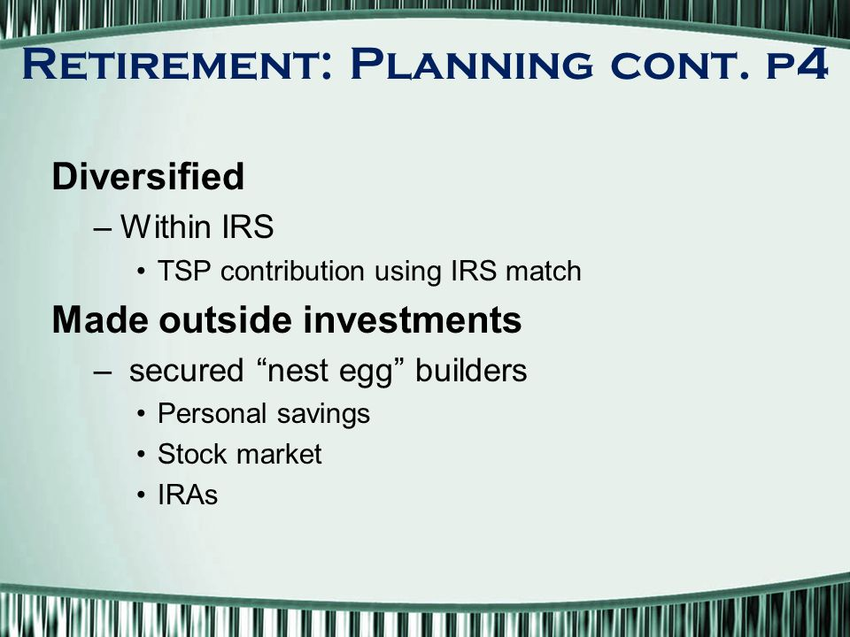 Diversified –Within IRS TSP contribution using IRS match Made outside investments – secured nest egg builders Personal savings Stock market IRAs Retirement: Planning cont.