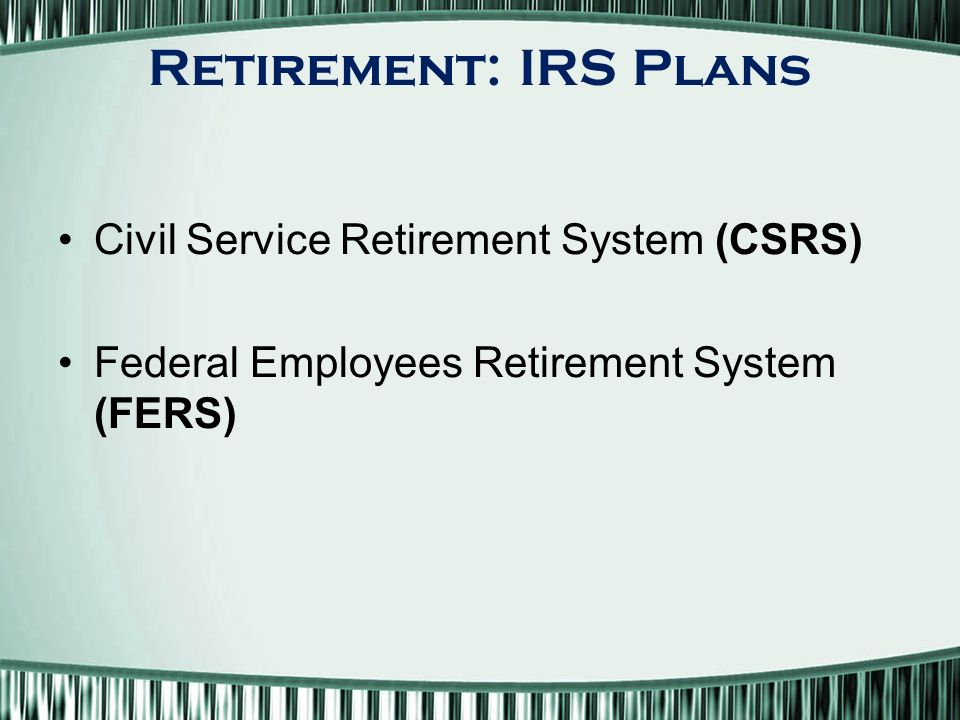 Retirement: IRS Plans Civil Service Retirement System (CSRS) Federal Employees Retirement System (FERS)