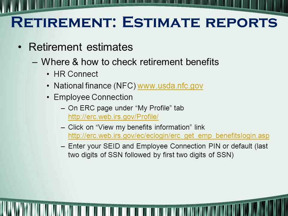 Retirement: Estimate reports Retirement estimates –Where & how to check retirement benefits HR Connect National finance (NFC)   Employee Connection –On ERC page under My Profile tab     –Click on View my benefits information link     –Enter your SEID and Employee Connection PIN or default (last two digits of SSN followed by first two digits of SSN)