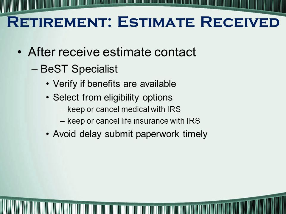 After receive estimate contact –BeST Specialist Verify if benefits are available Select from eligibility options –keep or cancel medical with IRS –keep or cancel life insurance with IRS Avoid delay submit paperwork timely Retirement: Estimate Received