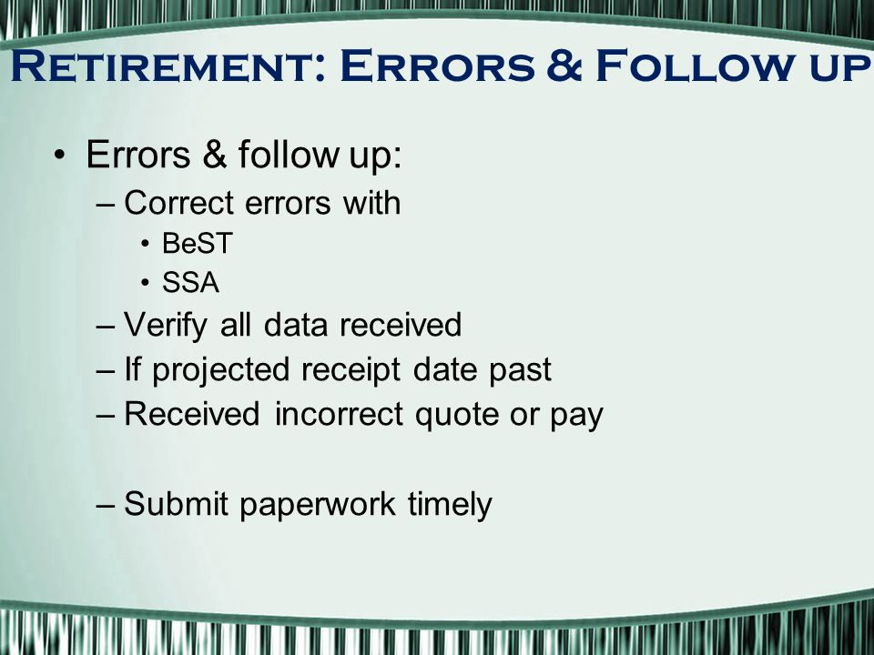 Errors & follow up: –Correct errors with BeST SSA –Verify all data received –If projected receipt date past –Received incorrect quote or pay –Submit paperwork timely Retirement: Errors & Follow up