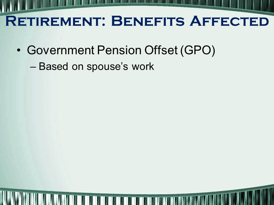 Government Pension Offset (GPO) –Based on spouse's work Retirement: Benefits Affected