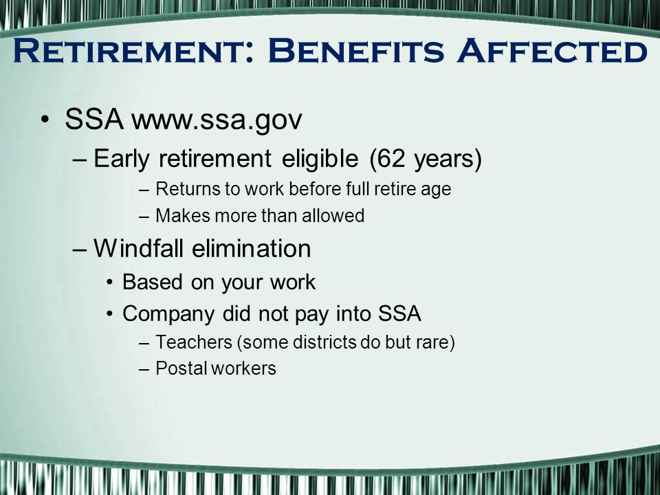 SSA   –Early retirement eligible (62 years) –Returns to work before full retire age –Makes more than allowed –Windfall elimination Based on your work Company did not pay into SSA –Teachers (some districts do but rare) –Postal workers Retirement: Benefits Affected