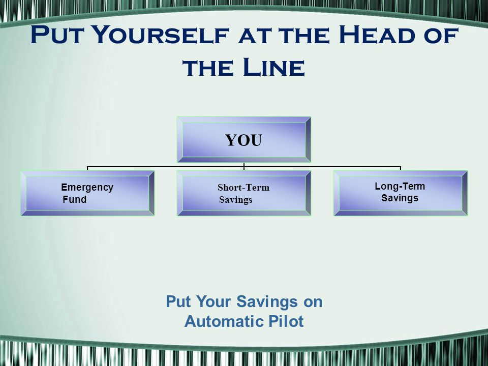 YOU Emergency Fund Short-Term Savings Long-Term Savings Put Yourself at the Head of the Line Put Your Savings on Automatic Pilot